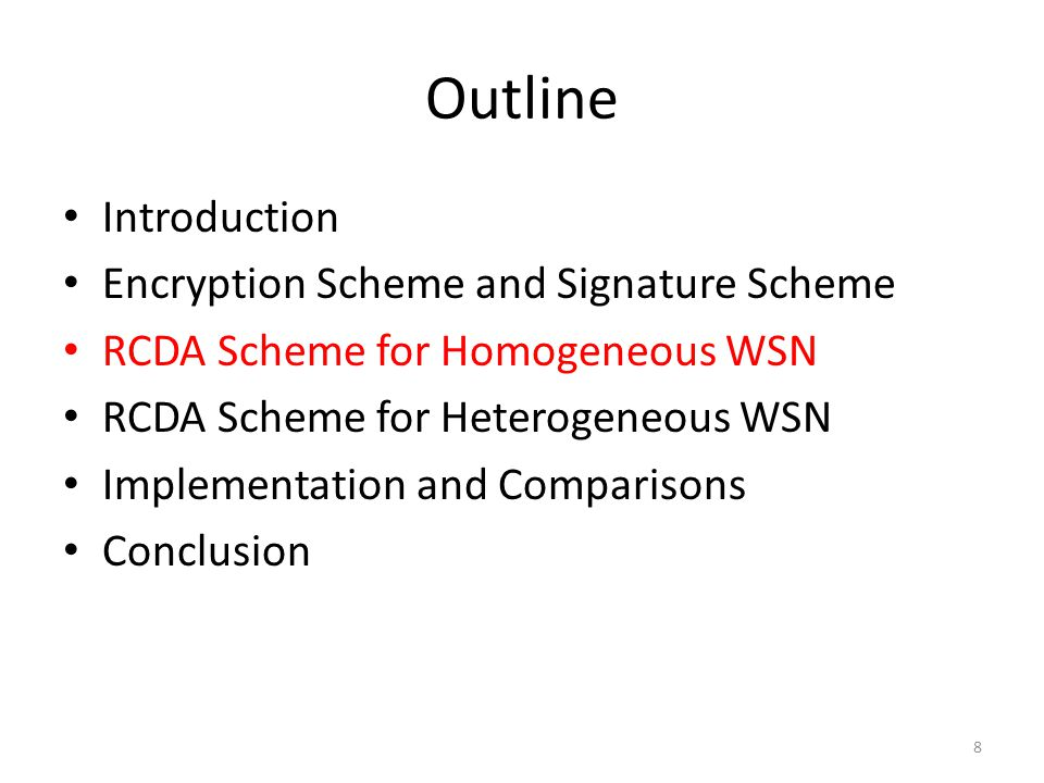 Outline Introduction Encryption Scheme and Signature Scheme RCDA Scheme for Homogeneous WSN RCDA Scheme for Heterogeneous WSN Implementation and Comparisons Conclusion 8