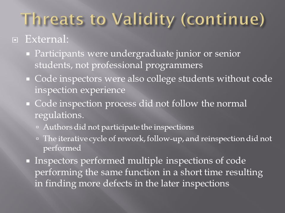  External:  Participants were undergraduate junior or senior students, not professional programmers  Code inspectors were also college students without code inspection experience  Code inspection process did not follow the normal regulations.
