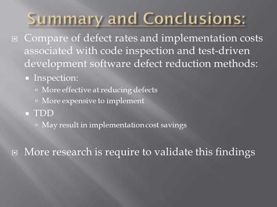  Compare of defect rates and implementation costs associated with code inspection and test-driven development software defect reduction methods:  Inspection:  More effective at reducing defects  More expensive to implement  TDD  May result in implementation cost savings  More research is require to validate this findings