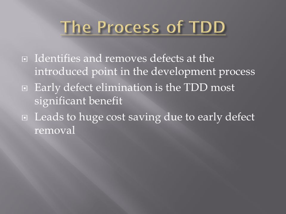  Identifies and removes defects at the introduced point in the development process  Early defect elimination is the TDD most significant benefit  Leads to huge cost saving due to early defect removal