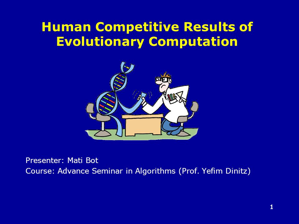 11 Human Competitive Results of Evolutionary Computation Presenter: Mati Bot Course: Advance Seminar in Algorithms (Prof.