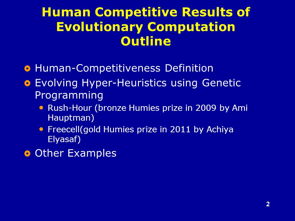 22  Human-Competitiveness Definition  Evolving Hyper-Heuristics using Genetic Programming Rush-Hour (bronze Humies prize in 2009 by Ami Hauptman) Freecell(gold Humies prize in 2011 by Achiya Elyasaf)  Other Examples Human Competitive Results of Evolutionary Computation Outline