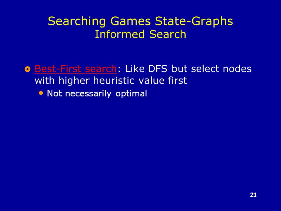 21 Searching Games State-Graphs Informed Search  Best-First search: Like DFS but select nodes with higher heuristic value first Best-First search Not necessarily optimal