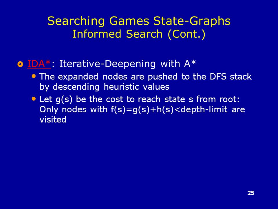 25 Searching Games State-Graphs Informed Search (Cont.)  IDA*: Iterative-Deepening with A* IDA* The expanded nodes are pushed to the DFS stack by descending heuristic values Let g(s) be the cost to reach state s from root: Only nodes with f(s)=g(s)+h(s)<depth-limit are visited