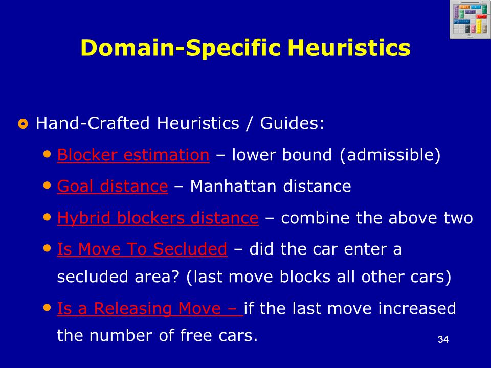 34 Domain-Specific Heuristics  Hand-Crafted Heuristics / Guides: Blocker estimation – lower bound (admissible) Blocker estimation Goal distance – Manhattan distance Goal distance Hybrid blockers distance – combine the above two Hybrid blockers distance Is Move To Secluded – did the car enter a secluded area.