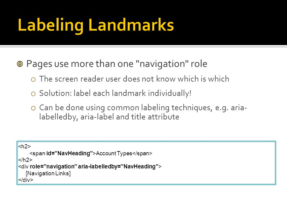  Pages use more than one navigation role o The screen reader user does not know which is which o Solution: label each landmark individually.