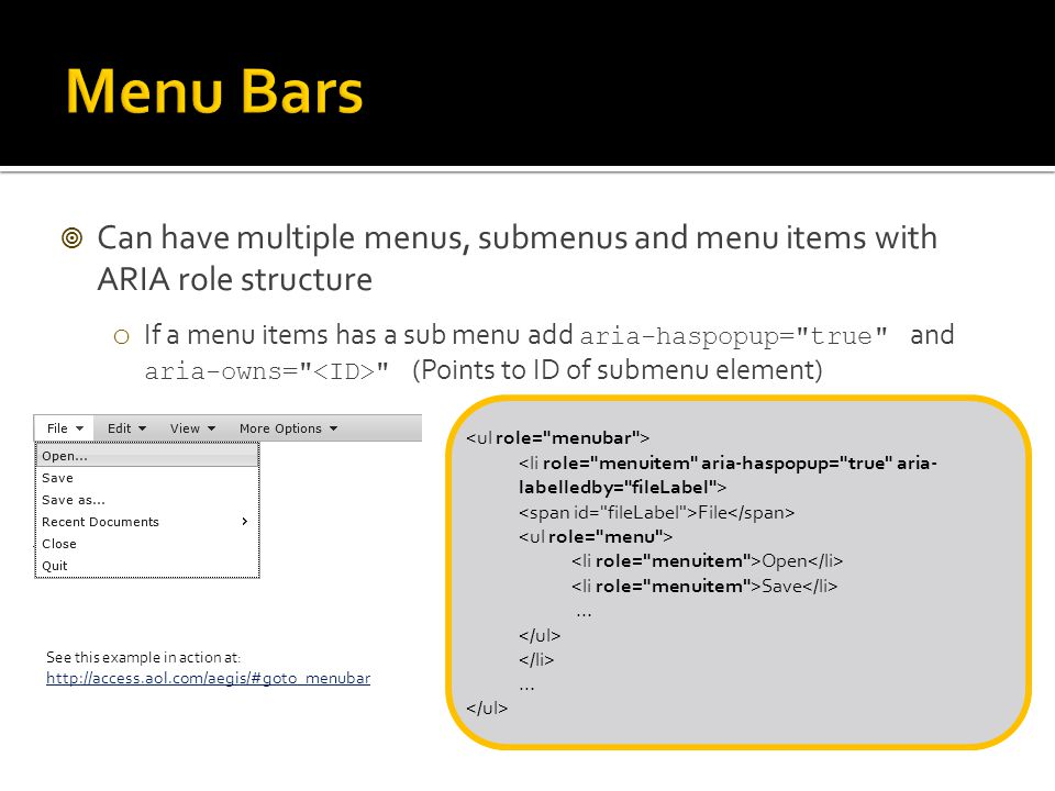  Can have multiple menus, submenus and menu items with ARIA role structure o If a menu items has a sub menu add aria-haspopup= true and aria-owns= (Points to ID of submenu element) File Open Save … … See this example in action at: http://access.aol.com/aegis/#goto_menubar