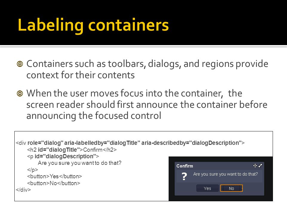  Containers such as toolbars, dialogs, and regions provide context for their contents  When the user moves focus into the container, the screen reader should first announce the container before announcing the focused control Confirm Are you sure you want to do that.