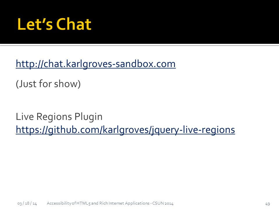 http://chat.karlgroves-sandbox.com (Just for show) Live Regions Plugin https://github.com/karlgroves/jquery-live-regions https://github.com/karlgroves/jquery-live-regions 03 / 18 / 14Accessibility of HTML5 and Rich Internet Applications - CSUN 201449