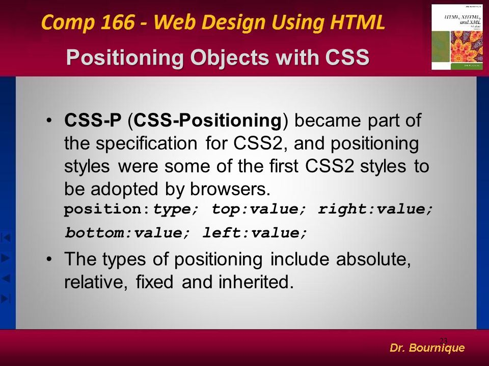 Positioning Objects with CSS CSS-P (CSS-Positioning) became part of the specification for CSS2, and positioning styles were some of the first CSS2 styles to be adopted by browsers.