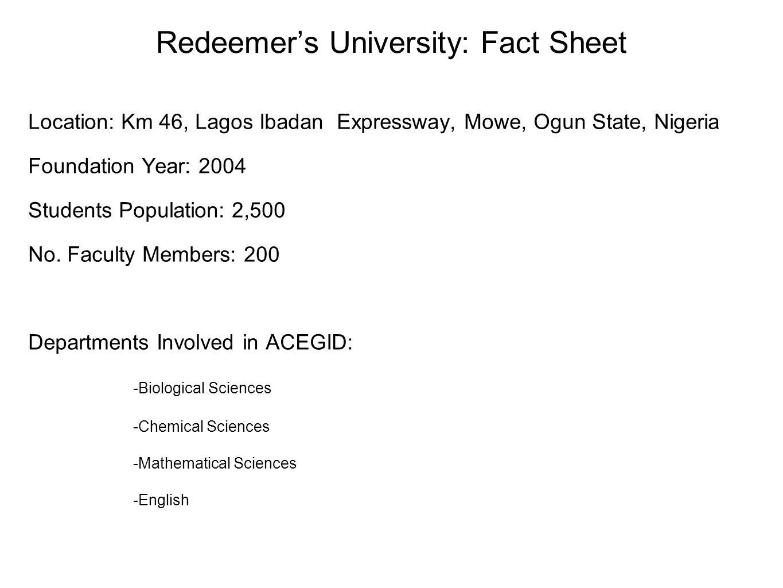 Redeemer's University: Fact Sheet Location: Km 46, Lagos Ibadan Expressway, Mowe, Ogun State, Nigeria Foundation Year: 2004 Students Population: 2,500