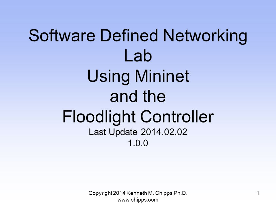 Copyright 2014 Kenneth M. Chipps Ph.D. www.chipps.com Software Defined Networking Lab Using Mininet and the Floodlight Controller Last Update 2014.02.
