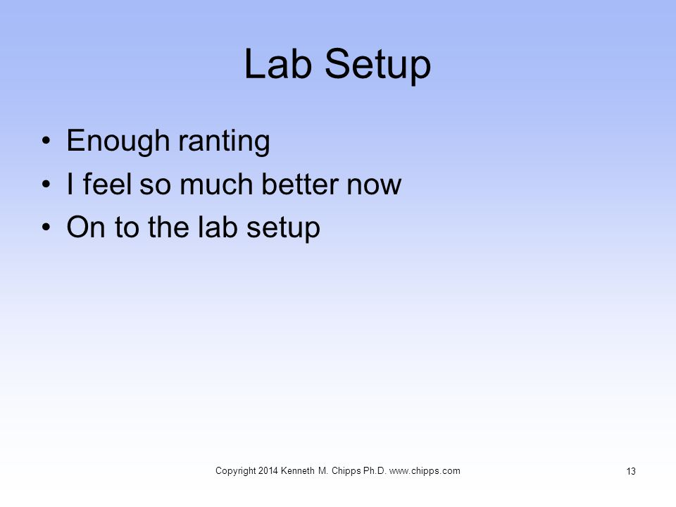 Lab Setup Enough ranting I feel so much better now On to the lab setup Copyright 2014 Kenneth M.