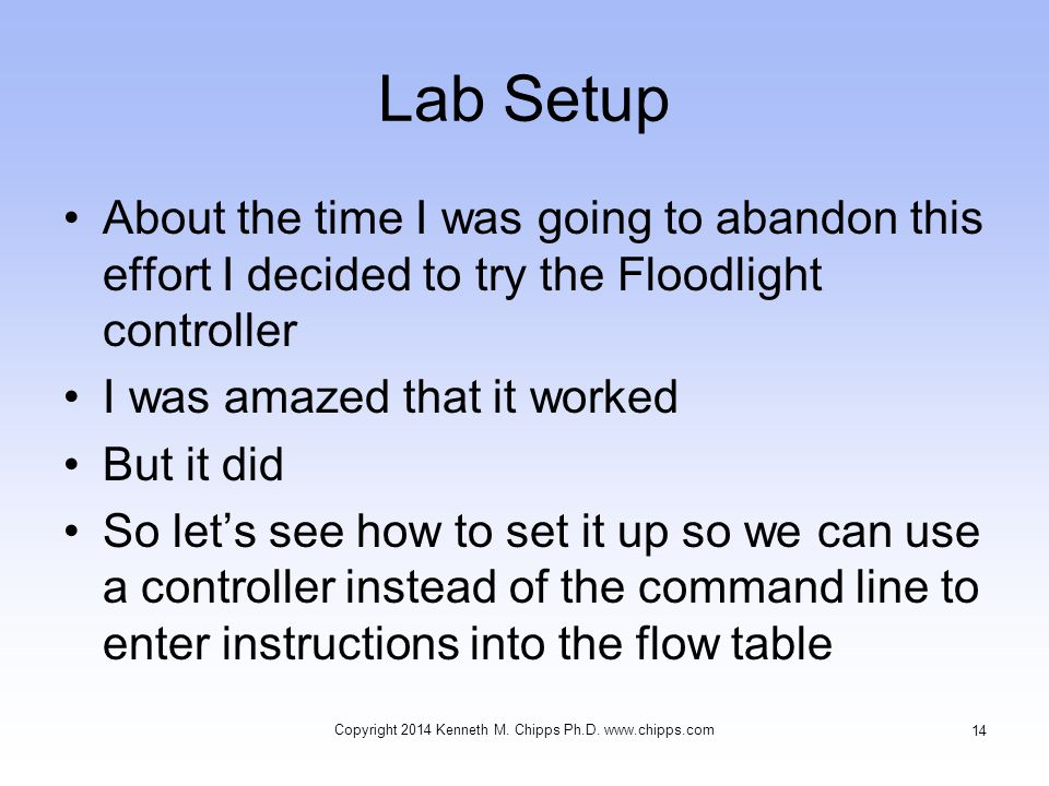 Lab Setup About the time I was going to abandon this effort I decided to try the Floodlight controller I was amazed that it worked But it did So let's see how to set it up so we can use a controller instead of the command line to enter instructions into the flow table Copyright 2014 Kenneth M.