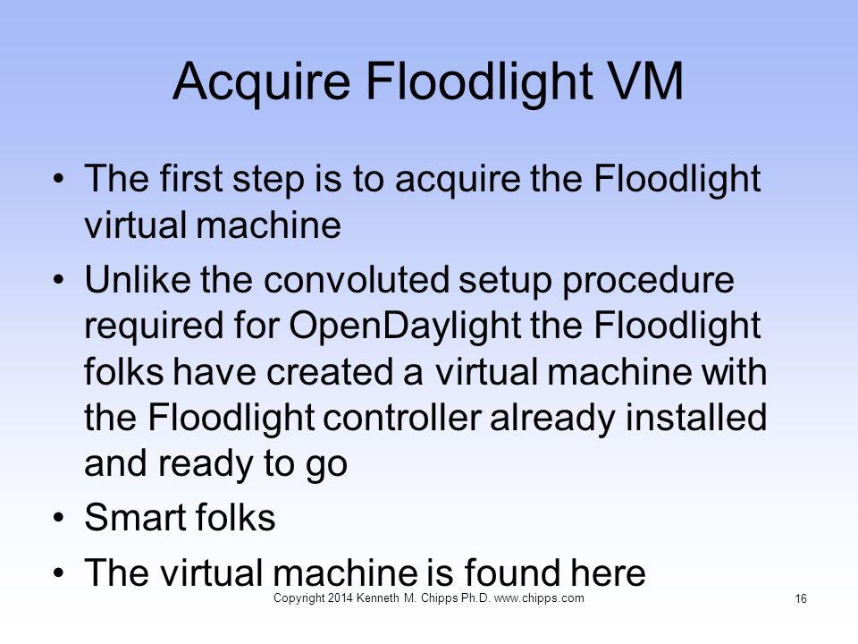 Acquire Floodlight VM The first step is to acquire the Floodlight virtual machine Unlike the convoluted setup procedure required for OpenDaylight the Floodlight folks have created a virtual machine with the Floodlight controller already installed and ready to go Smart folks The virtual machine is found here Copyright 2014 Kenneth M.