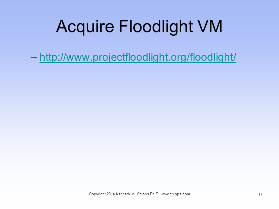 Acquire Floodlight VM –http://www.projectfloodlight.org/floodlight/http://www.projectfloodlight.org/floodlight/ Copyright 2014 Kenneth M. Chipps Ph.D.