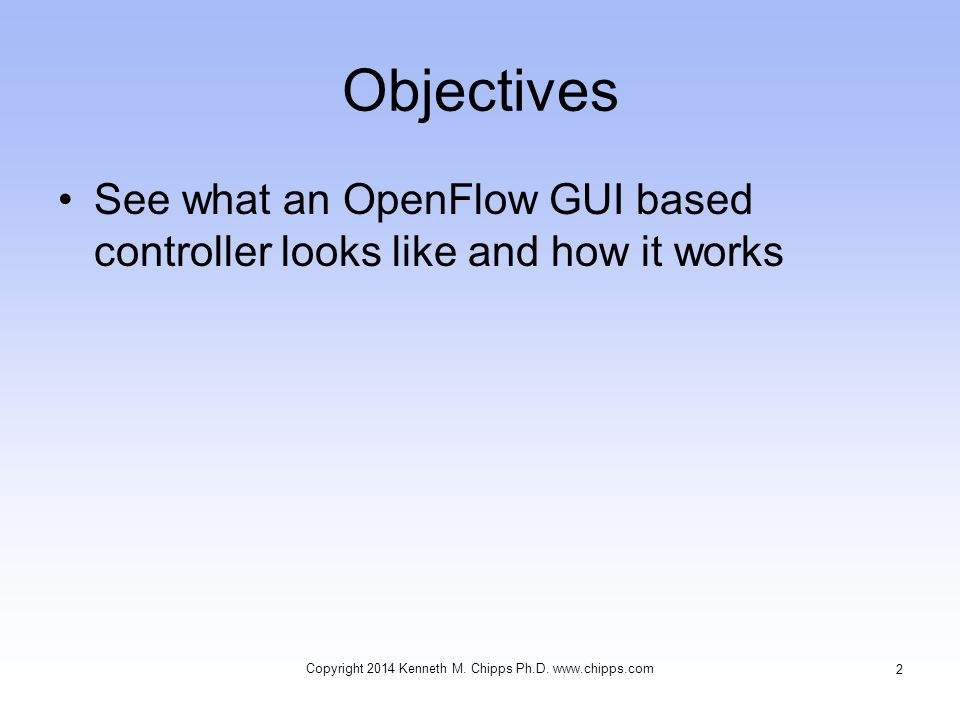Objectives See what an OpenFlow GUI based controller looks like and how it works Copyright 2014 Kenneth M.