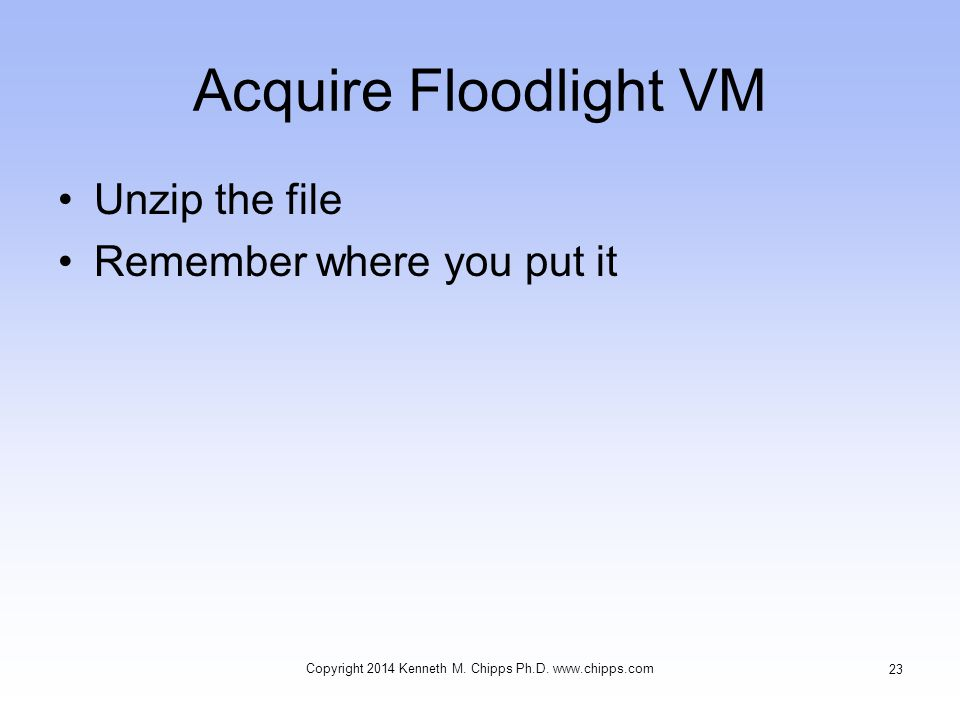 Acquire Floodlight VM Unzip the file Remember where you put it Copyright 2014 Kenneth M.
