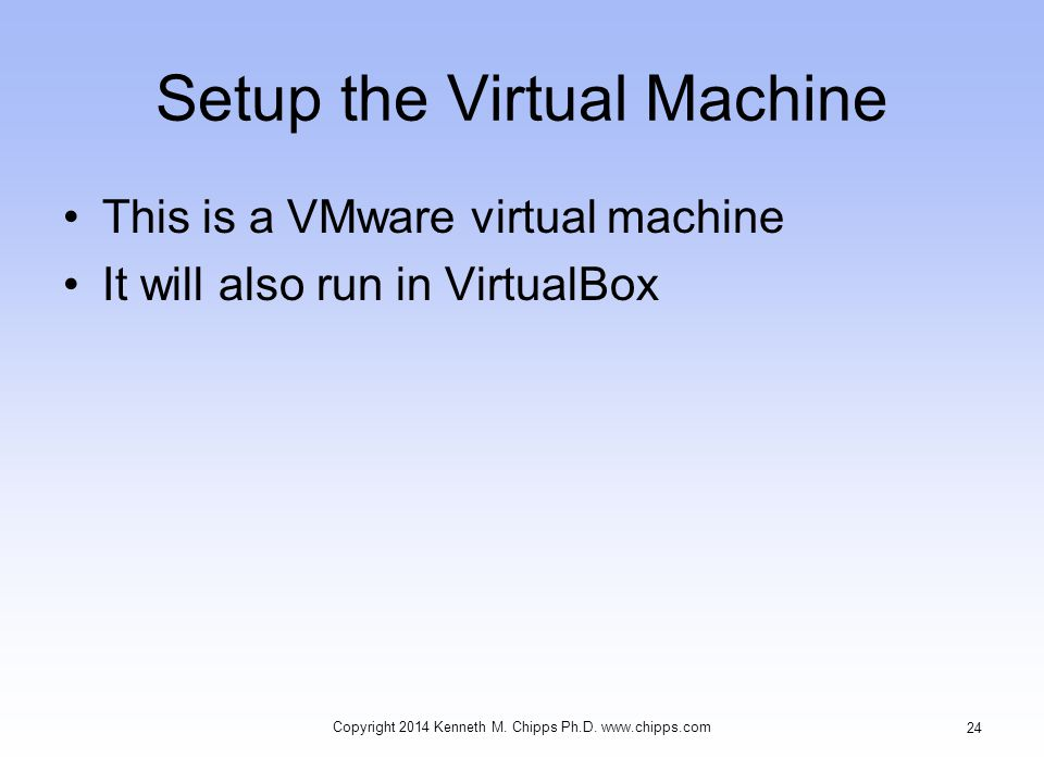 Setup the Virtual Machine This is a VMware virtual machine It will also run in VirtualBox Copyright 2014 Kenneth M.