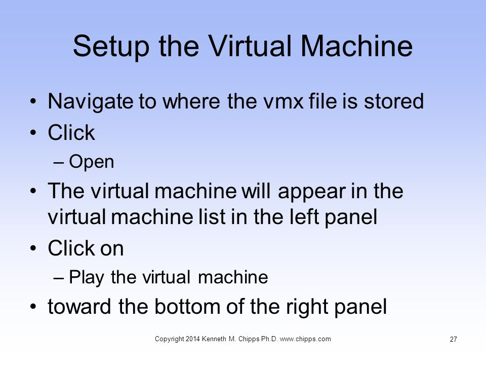 Setup the Virtual Machine Navigate to where the vmx file is stored Click –Open The virtual machine will appear in the virtual machine list in the left