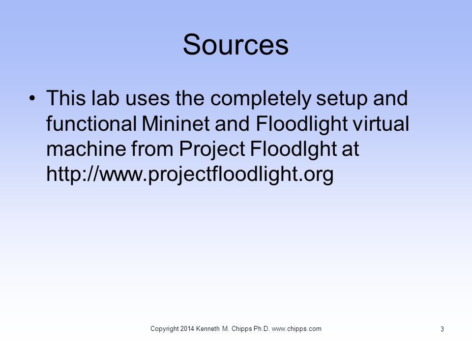 Sources This lab uses the completely setup and functional Mininet and Floodlight virtual machine from Project Floodlght at http://www.projectfloodlight.org Copyright 2014 Kenneth M.
