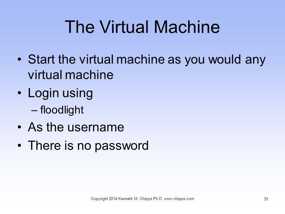 The Virtual Machine Start the virtual machine as you would any virtual machine Login using –floodlight As the username There is no password Copyright 2014 Kenneth M.