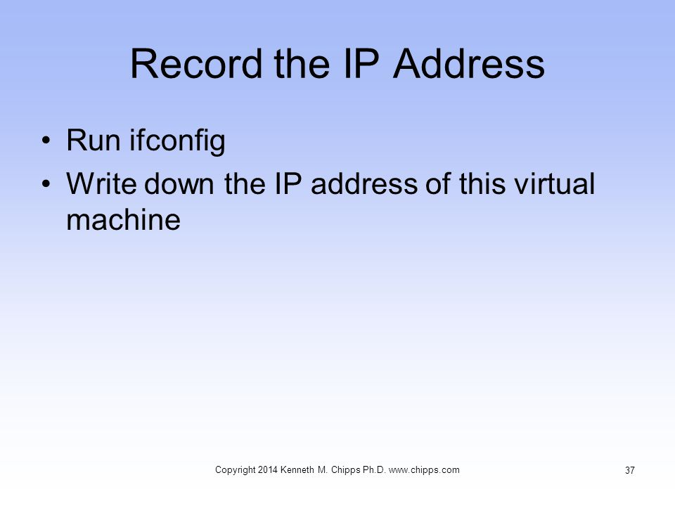 Record the IP Address Run ifconfig Write down the IP address of this virtual machine Copyright 2014 Kenneth M. Chipps Ph.D. www.chipps.com 37