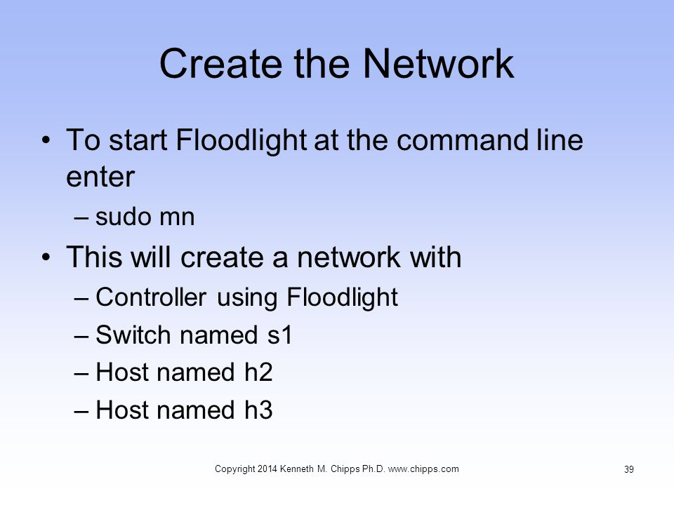 Create the Network To start Floodlight at the command line enter –sudo mn This will create a network with –Controller using Floodlight –Switch named s1 –Host named h2 –Host named h3 Copyright 2014 Kenneth M.