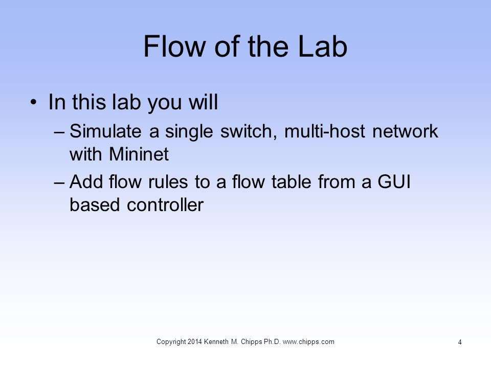 Flow of the Lab In this lab you will –Simulate a single switch, multi-host network with Mininet –Add flow rules to a flow table from a GUI based controller Copyright 2014 Kenneth M.