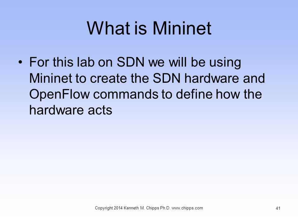 What is Mininet For this lab on SDN we will be using Mininet to create the SDN hardware and OpenFlow commands to define how the hardware acts Copyright 2014 Kenneth M.