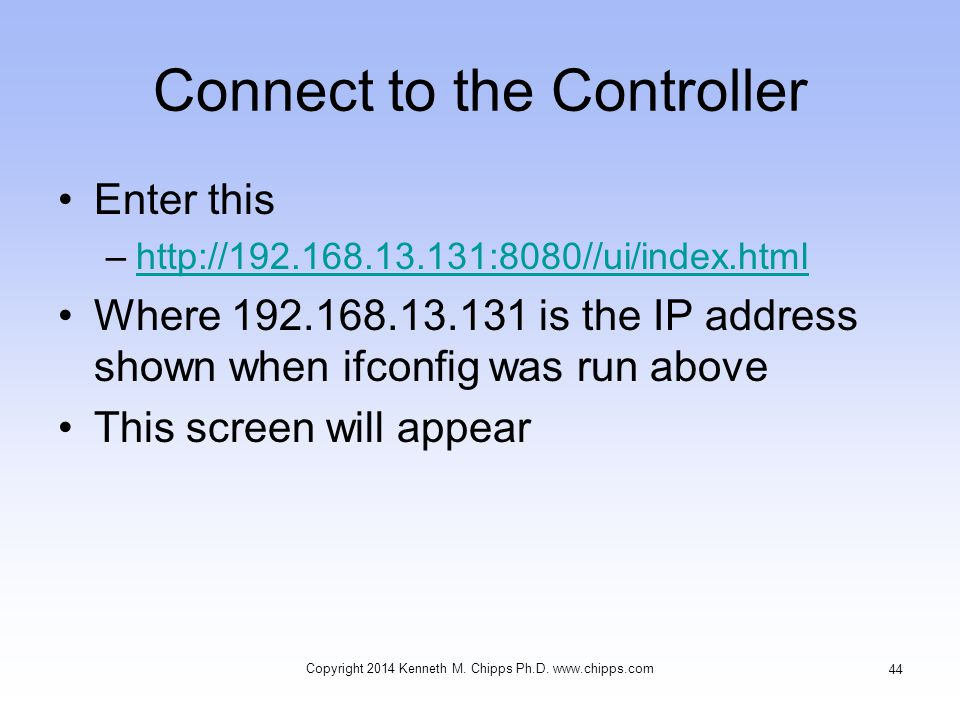 Connect to the Controller Enter this –http://192.168.13.131:8080//ui/index.htmlhttp://192.168.13.131:8080//ui/index.html Where 192.168.13.131 is the IP address shown when ifconfig was run above This screen will appear Copyright 2014 Kenneth M.
