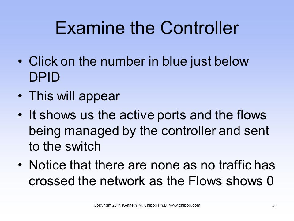 Examine the Controller Click on the number in blue just below DPID This will appear It shows us the active ports and the flows being managed by the controller and sent to the switch Notice that there are none as no traffic has crossed the network as the Flows shows 0 Copyright 2014 Kenneth M.