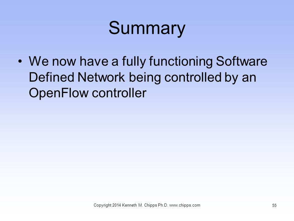 Summary We now have a fully functioning Software Defined Network being controlled by an OpenFlow controller Copyright 2014 Kenneth M. Chipps Ph.D. www
