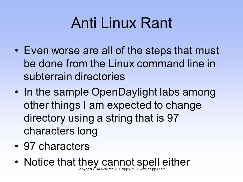 Anti Linux Rant Even worse are all of the steps that must be done from the Linux command line in subterrain directories In the sample OpenDaylight labs among other things I am expected to change directory using a string that is 97 characters long 97 characters Notice that they cannot spell either Copyright 2014 Kenneth M.