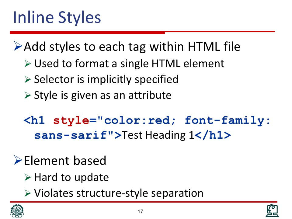 Inline Styles  Add styles to each tag within HTML file  Used to format a single HTML element  Selector is implicitly specified  Style is given as an attribute Test Heading 1  Element based  Hard to update  Violates structure-style separation 17