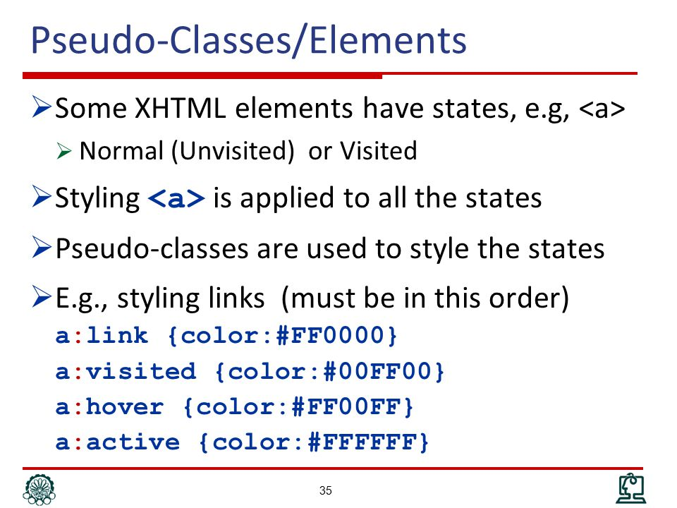 Pseudo-Classes/Elements  Some XHTML elements have states, e.g,  Normal (Unvisited) or Visited  Styling is applied to all the states  Pseudo-classes are used to style the states  E.g., styling links (must be in this order) a:link {color:#FF0000} a:visited {color:#00FF00} a:hover {color:#FF00FF} a:active {color:#FFFFFF} 35