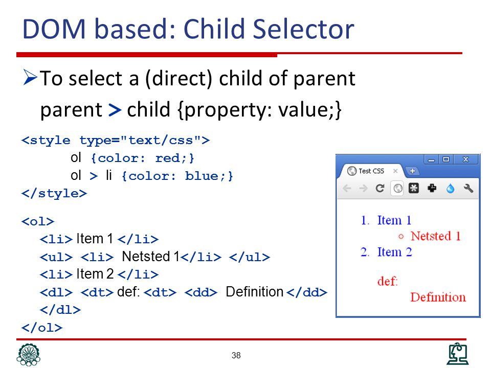 DOM based: Child Selector  To select a (direct) child of parent parent > child {property: value;} ol {color: red;} ol > li {color: blue;} Item 1 Netsted 1 Item 2 def: Definition 38
