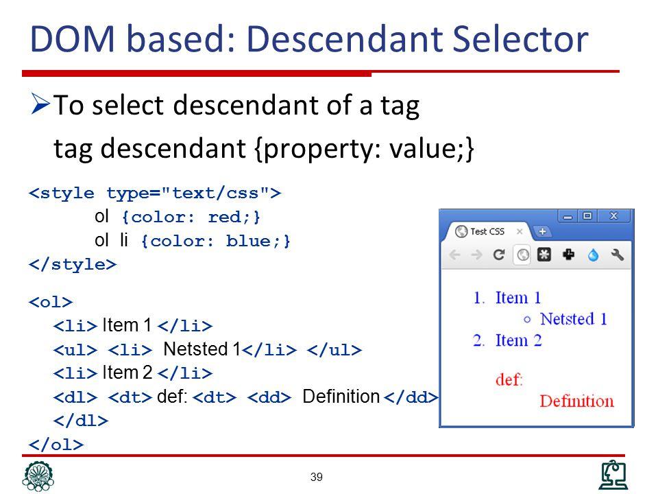 DOM based: Descendant Selector  To select descendant of a tag tag descendant {property: value;} ol {color: red;} ol li {color: blue;} Item 1 Netsted