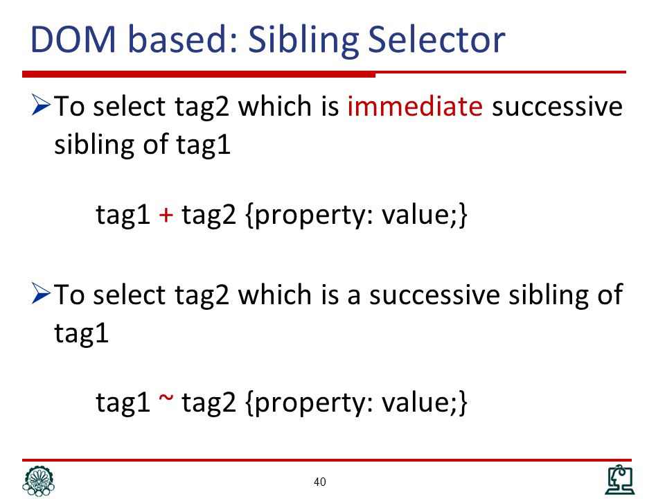 DOM based: Sibling Selector  To select tag2 which is immediate successive sibling of tag1 tag1 + tag2 {property: value;}  To select tag2 which is a successive sibling of tag1 tag1 ~ tag2 {property: value;} 40