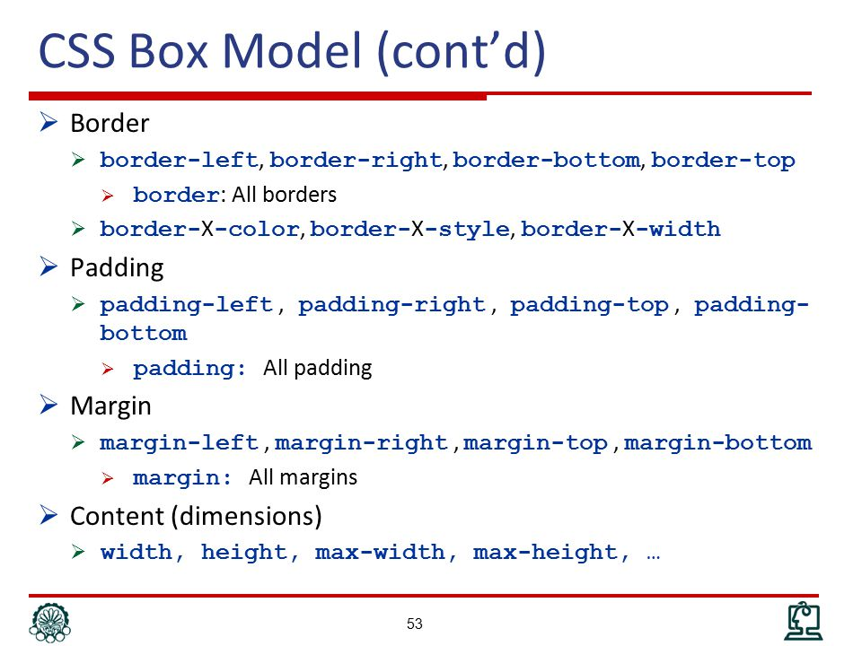 CSS Box Model (cont'd)  Border  border-left, border-right, border-bottom, border-top  border : All borders  border- X -color, border- X -style, border- X -width  Padding  padding-left, padding-right, padding-top, padding- bottom  padding: All padding  Margin  margin-left, margin-right, margin-top, margin-bottom  margin: All margins  Content (dimensions)  width, height, max-width, max-height, … 53