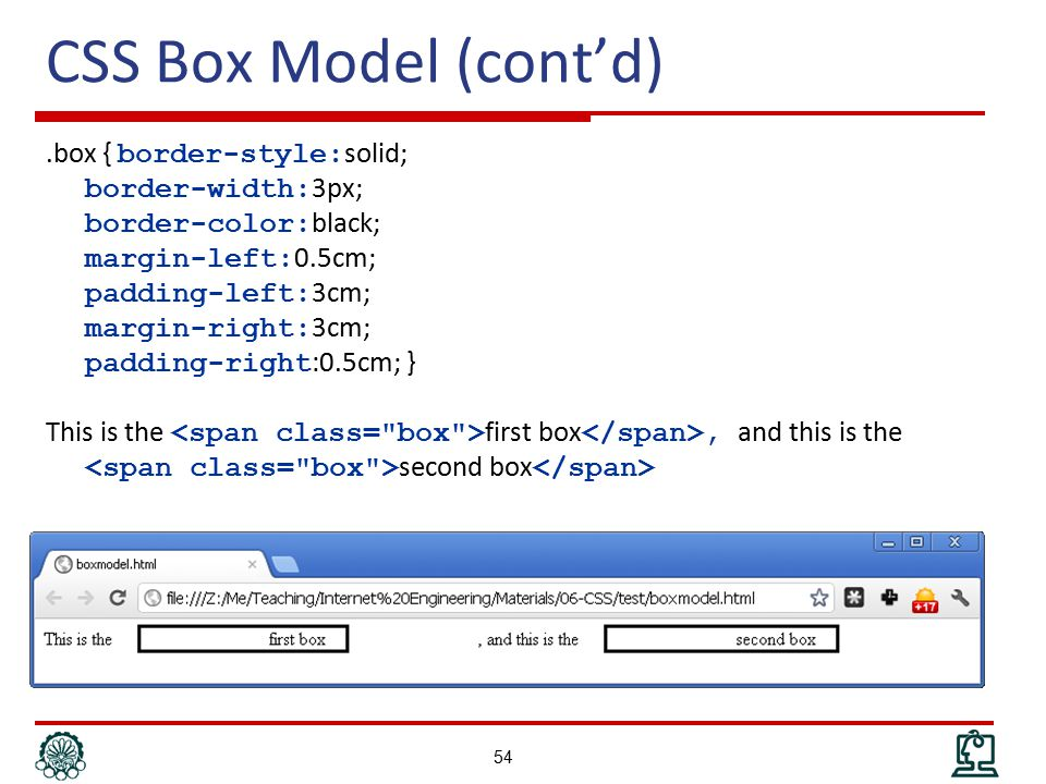 CSS Box Model (cont'd).box { border-style: solid; border-width: 3px; border-color: black; margin-left: 0.5cm; padding-left: 3cm; margin-right: 3cm; padding-right :0.5cm; } This is the first box, and this is the second box 54