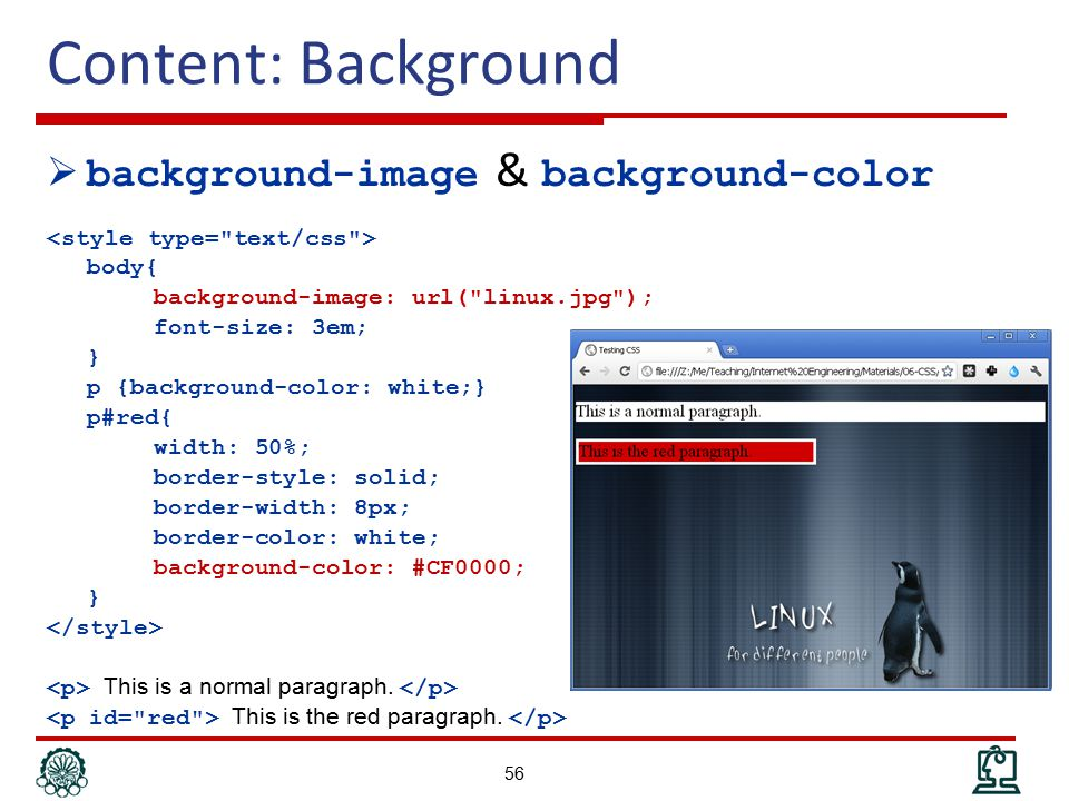 Content: Background  background-image & background-color body{ background-image: url( linux.jpg ); font-size: 3em; } p {background-color: white;} p#red{ width: 50%; border-style: solid; border-width: 8px; border-color: white; background-color: #CF0000; } This is a normal paragraph.