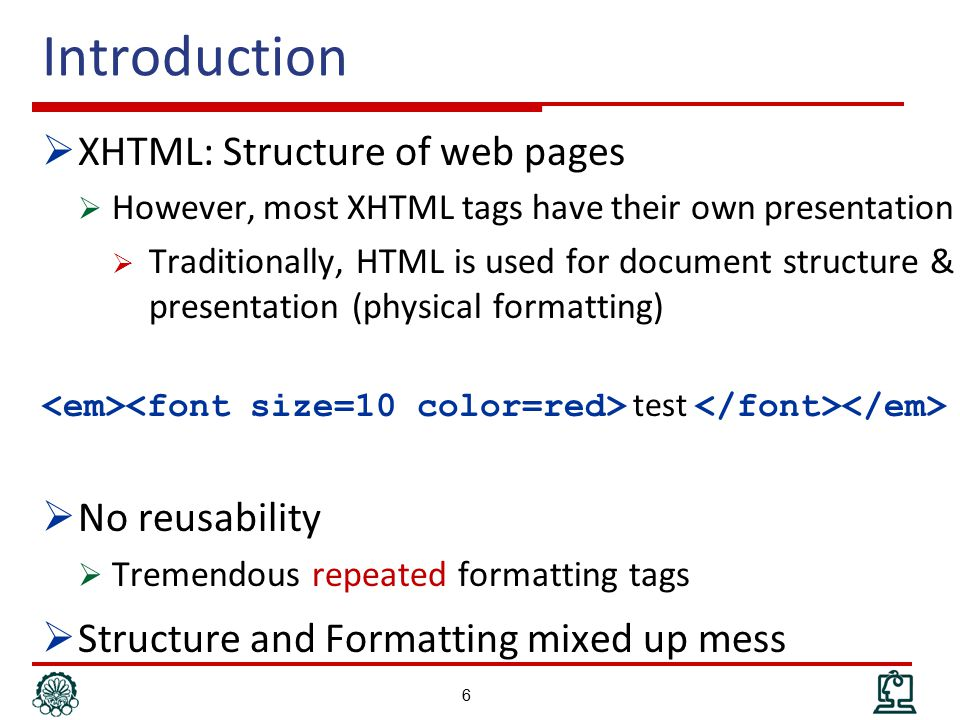 Inline Styles  Add styles to each tag within HTML file  Used to format a single HTML element  Selector is implicitly specified  Style is given as an attribute Test Heading 1  Element based  Hard to update  Violates structure-style separation 17