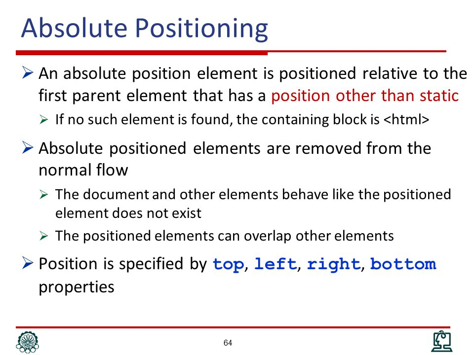 Absolute Positioning  An absolute position element is positioned relative to the first parent element that has a position other than static  If no such element is found, the containing block is  Absolute positioned elements are removed from the normal flow  The document and other elements behave like the positioned element does not exist  The positioned elements can overlap other elements  Position is specified by top, left, right, bottom properties 64