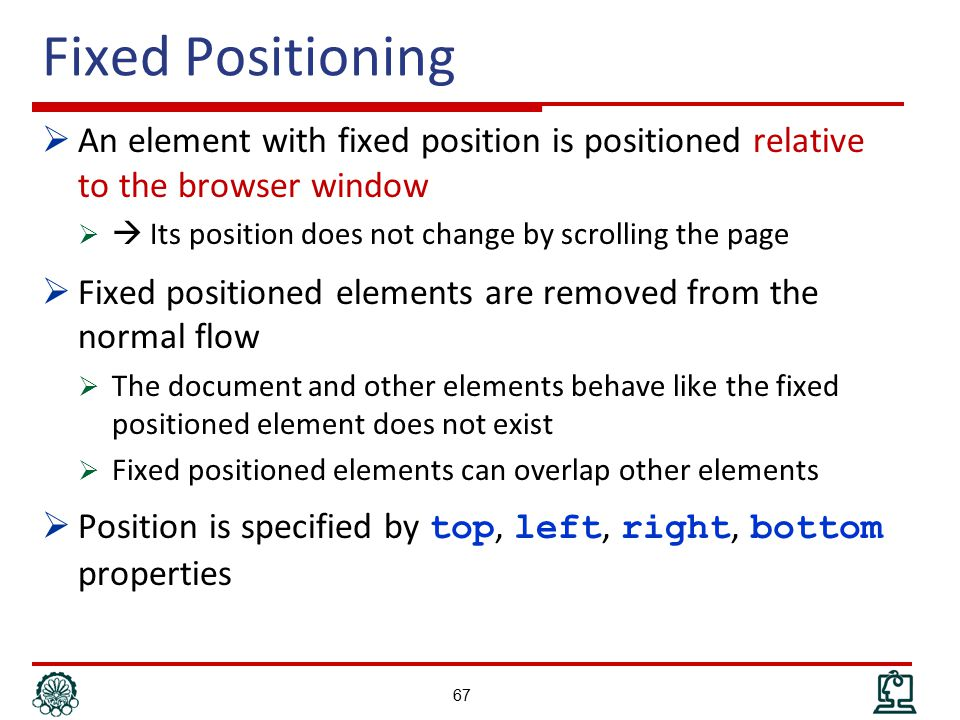 Fixed Positioning  An element with fixed position is positioned relative to the browser window   Its position does not change by scrolling the page  Fixed positioned elements are removed from the normal flow  The document and other elements behave like the fixed positioned element does not exist  Fixed positioned elements can overlap other elements  Position is specified by top, left, right, bottom properties 67