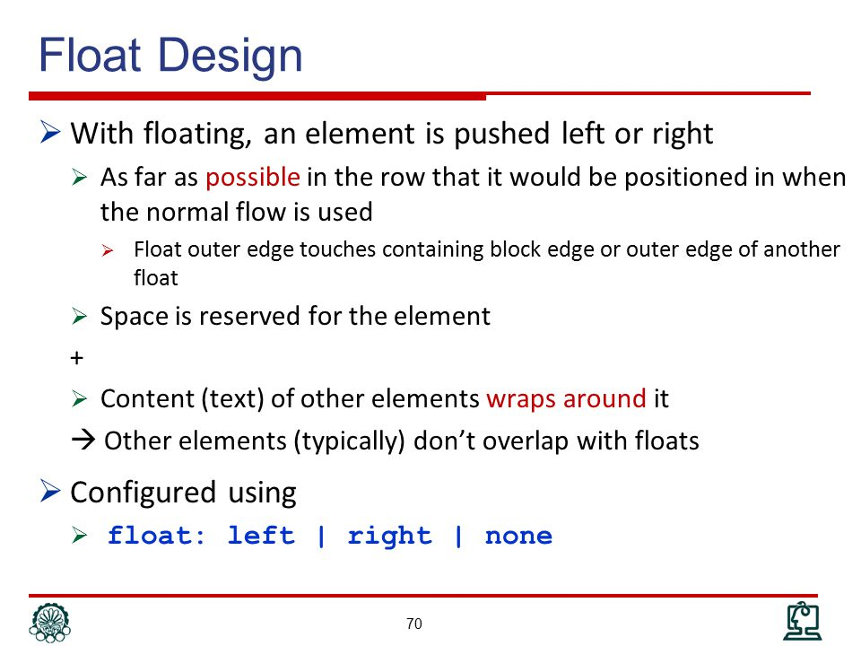 Float Design  With floating, an element is pushed left or right  As far as possible in the row that it would be positioned in when the normal flow is used  Float outer edge touches containing block edge or outer edge of another float  Space is reserved for the element +  Content (text) of other elements wraps around it  Other elements (typically) don't overlap with floats  Configured using  float: left | right | none 70