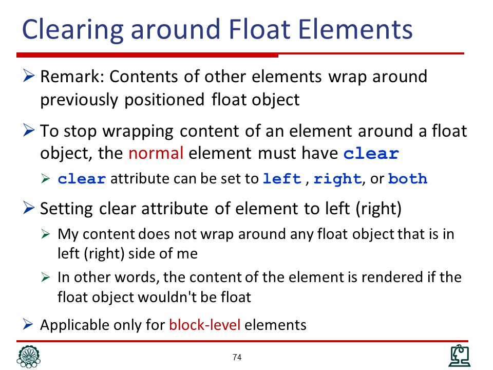 Clearing around Float Elements  Remark: Contents of other elements wrap around previously positioned float object  To stop wrapping content of an element around a float object, the normal element must have clear  clear attribute can be set to left, right, or both  Setting clear attribute of element to left (right)  My content does not wrap around any float object that is in left (right) side of me  In other words, the content of the element is rendered if the float object wouldn t be float  Applicable only for block-level elements 74