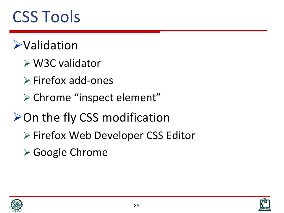 CSS Tools  Validation  W3C validator  Firefox add-ones  Chrome inspect element  On the fly CSS modification  Firefox Web Developer CSS Editor  Google Chrome 85