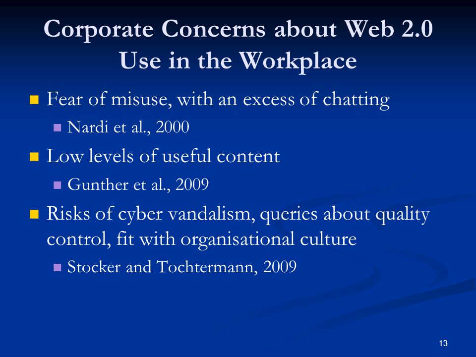 13 Corporate Concerns about Web 2.0 Use in the Workplace Fear of misuse, with an excess of chatting Nardi et al., 2000 Low levels of useful content Gu