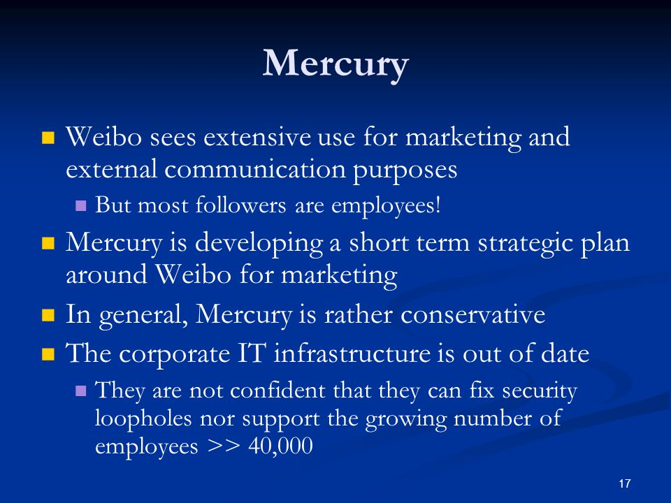 17 Mercury Weibo sees extensive use for marketing and external communication purposes But most followers are employees! Mercury is developing a short